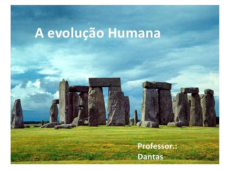 A evolução Humana Professor.: Dantas