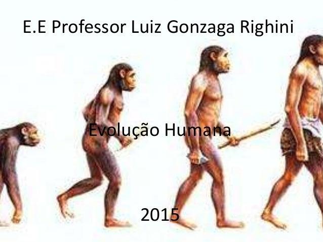 E.E Professor Luiz Gonzaga Righini Evolução Humana 2015