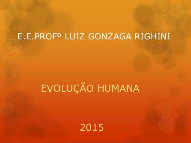 E.E.PROFº LUIZ GONZAGA RIGHINI EVOLUÇÃO HUMANA 2015