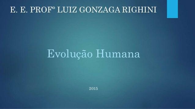 Evolução Humana 2015 E. E. PROFº LUIZ GONZAGA RIGHINI