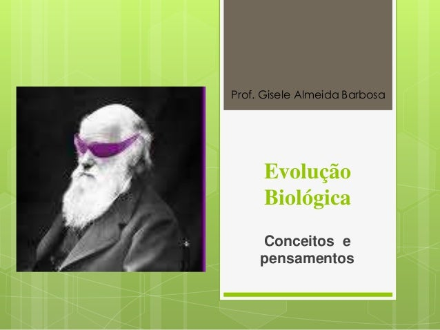 Evolução Biológica Conceitos e pensamentos Prof. Gisele Almeida Barbosa