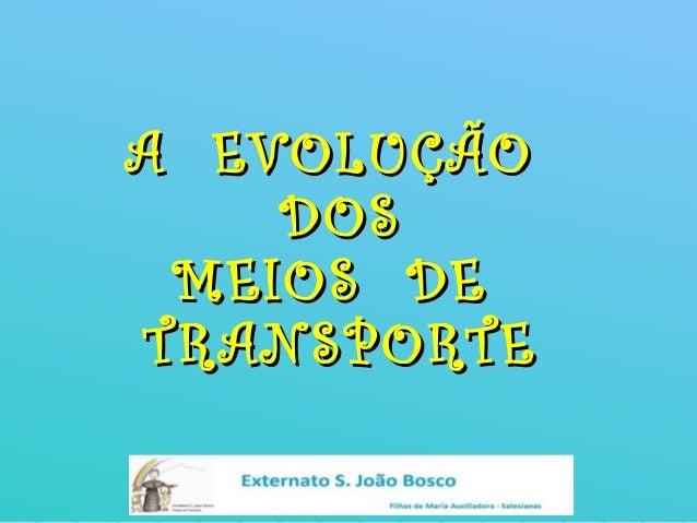 A EVOLUÇÃOA EVOLUÇÃO DOSDOS MEIOS DEMEIOS DE TRANSPORTETRANSPORTE