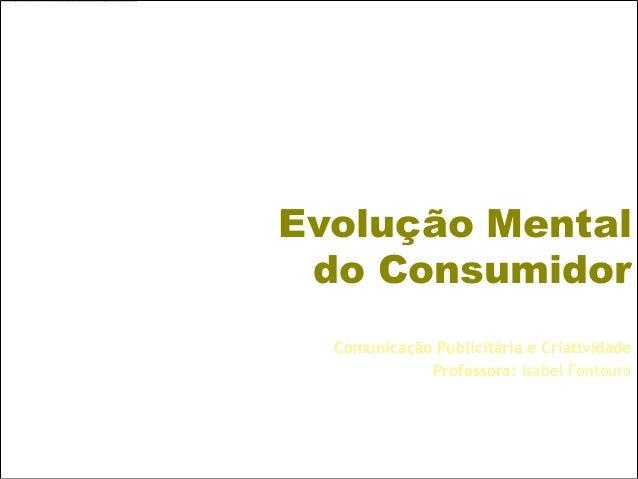Evolução Mental do Consumidor  Comunicação Publicitária e Criatividade             Professora: Isabel Fontoura