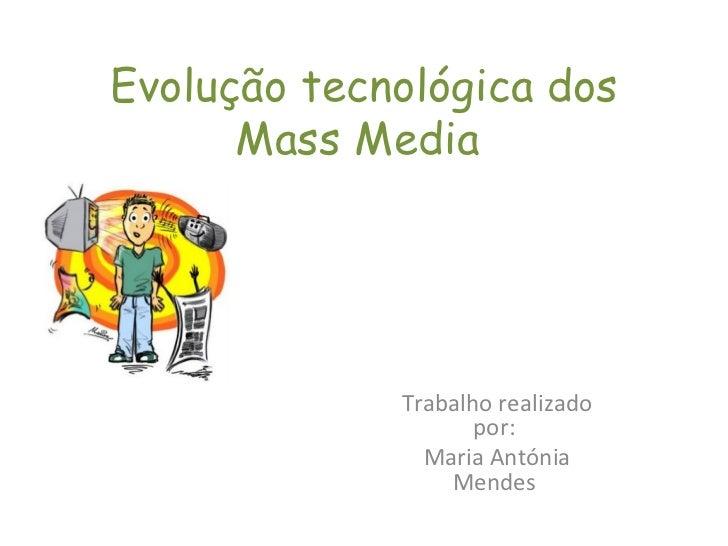 Evolução tecnológica dos Mass Media  Trabalho realizado por:  Maria Antónia Mendes