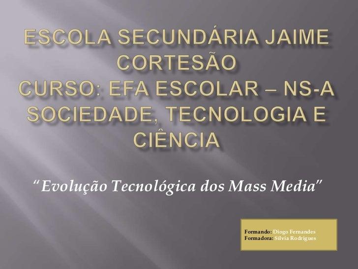 """Escola Secundária Jaime CortesãoCurso: EFA ESCOLAR – NS-ASociedade, tecnologia e Ciência<br />""""Evolução Tecnológica dos Ma..."""