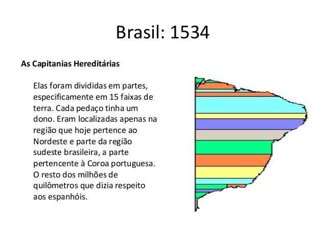 Brasil: 1534As Capitanias Hereditárias   Elas foram divididas em partes,   especificamente em 15 faixas de   terra. Cada p...