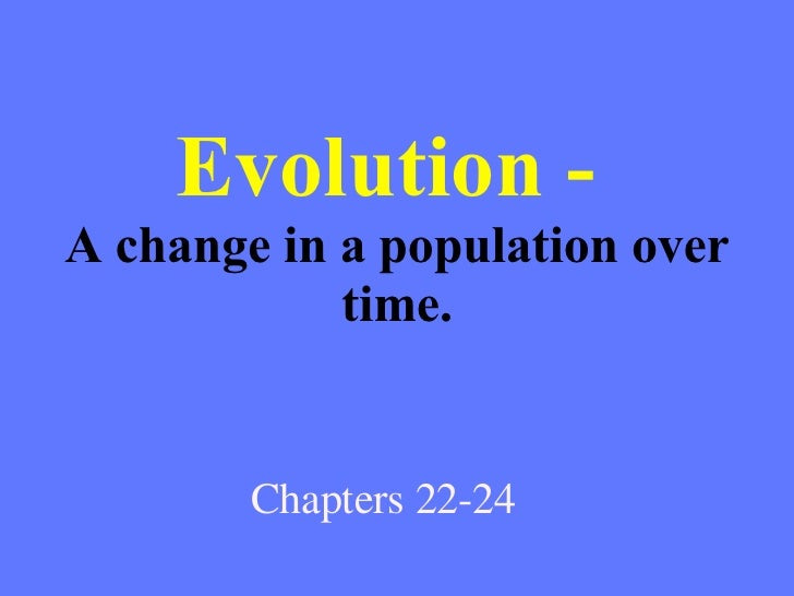 Evolution -  A change in a population over time. Chapters 22-24