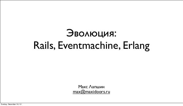 Эволюция:                          Rails, Eventmachine, Erlang                                     Макс Лапшин            ...