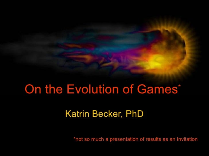 On the Evolution of Games * Katrin Becker, PhD *not so much a presentation of results as an Invitation