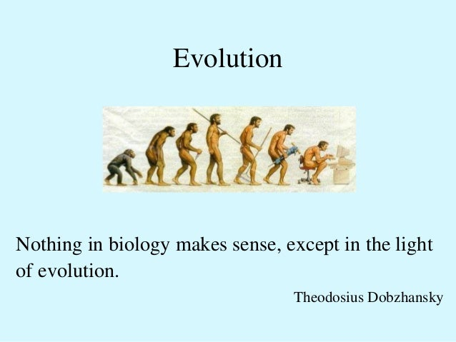 Evolution  Nothing in biology makes sense, except in the light  of evolution.  Theodosius Dobzhansky