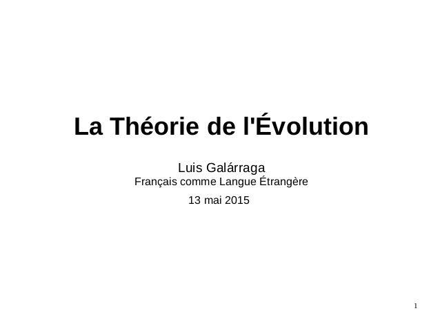 La Théorie de l'Évolution Luis Galárraga Français comme Langue Étrangère 13 mai 2015 1