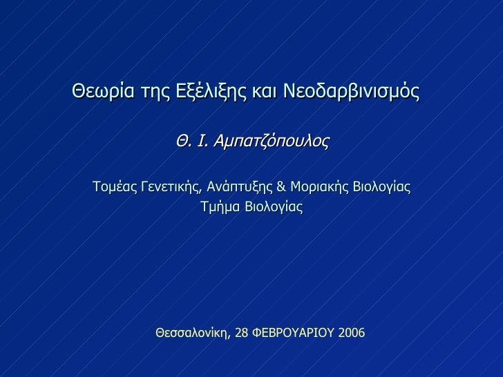 Θεσσαλονίκη, 28 ΦΕΒΡΟΥΑΡΙΟΥ 2006 Θεωρία της Εξέλιξης και Νεοδαρβινισμός  Θ. Ι. Αμπατζόπουλος Τομέας Γενετικής, Ανάπτυξης &...