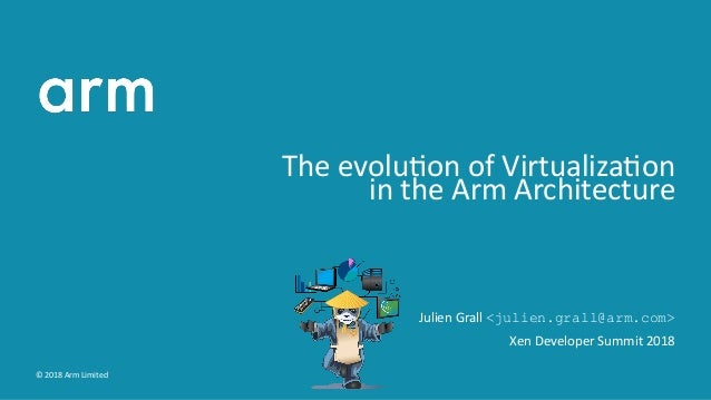The evolu on of Virtualiza on in the Arm Architecture Julien Grall <julien.grall@arm.com> Xen Developer Summit 2018 © 2018...