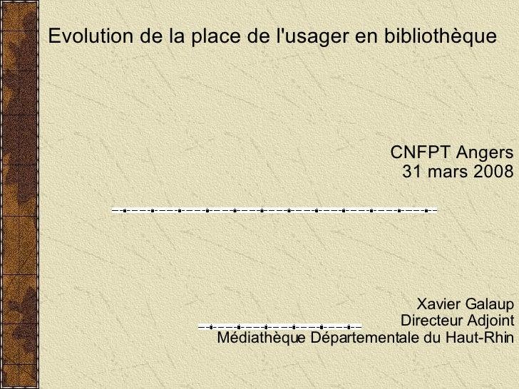 Evolution de la place de l'usager en bibliothèque CNFPT Angers 31 mars 2008 Xavier Galaup Directeur Adjoint Médiathèque Dé...