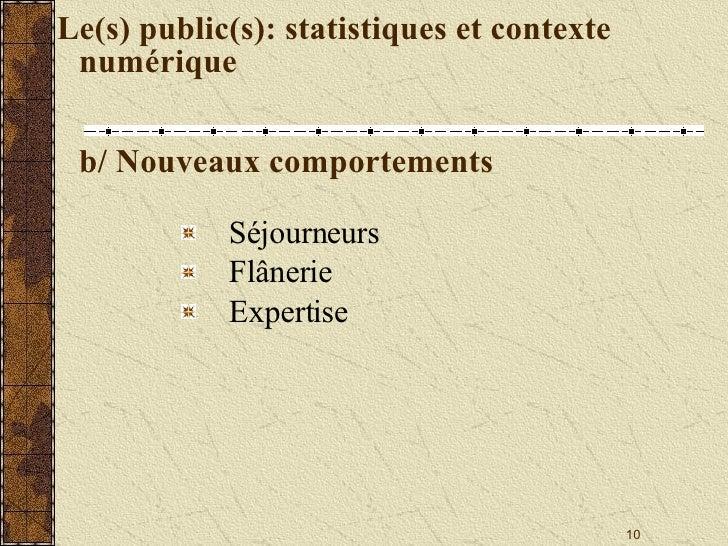 Le(s) public(s): statistiques et contexte numérique b/ Nouveaux comportements <ul><li>Séjourneurs </li></ul><ul><li>Flâner...