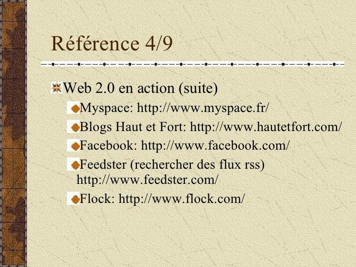 Référence 4/9 <ul><li>Web 2.0 en action (suite) </li></ul><ul><ul><li>Myspace: http://www.myspace.fr/  </li></ul></ul><ul...