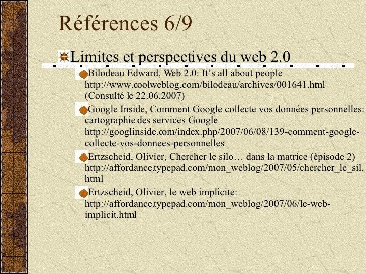 Références 6/9 <ul><li>Limites et perspectives du web 2.0 </li></ul><ul><ul><li>Bilodeau Edward, Web 2.0: It's all about p...