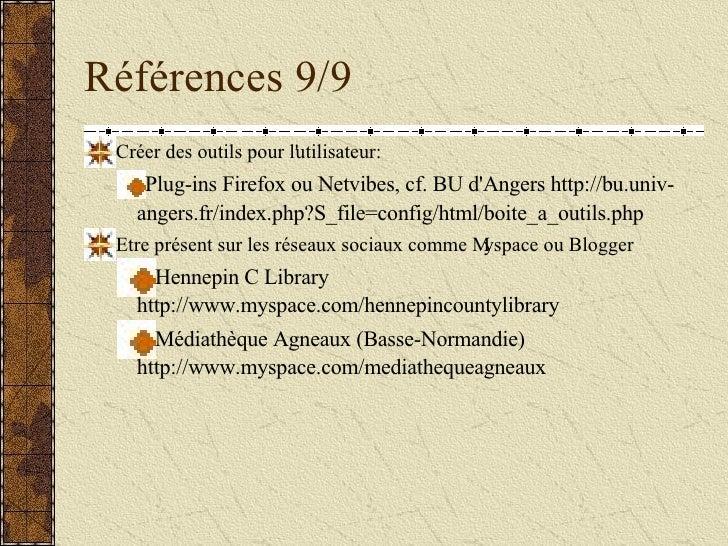 Références 9/9 <ul><li>Créer des outils pour l'utilisateur: </li></ul><ul><ul><li>Plug-ins Firefox ou Netvibes, cf. BU d'A...