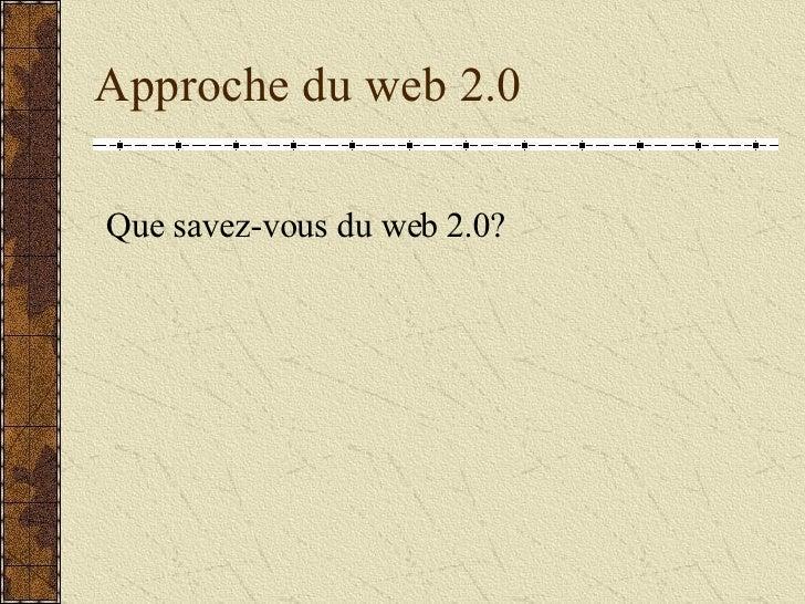 Approche du web 2.0 <ul><li>Que savez-vous du web 2.0? </li></ul>