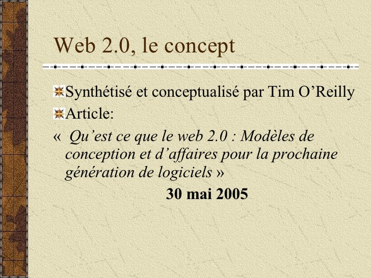 Web 2.0, le concept <ul><li>Synthétisé et conceptualisé par Tim O'Reilly </li></ul><ul><li>Article: </li></ul><ul><li>«  ...