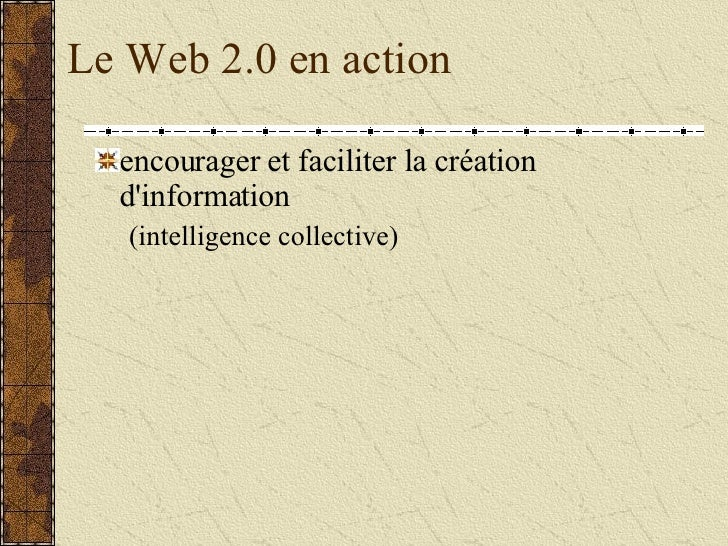 Le Web 2.0 en action <ul><li>encourager et faciliter la création d'information </li></ul><ul><ul><li>(intelligence collect...