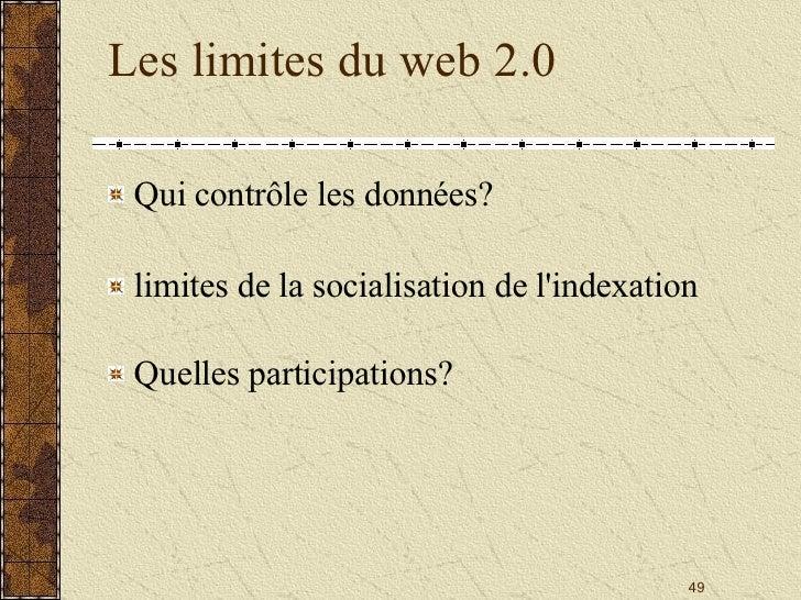 Les limites du web 2.0 <ul><li>Qui contrôle les données?  </li></ul><ul><li>limites de la socialisation de l'indexation </...