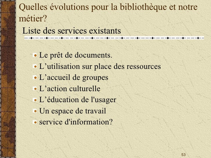 Quelles évolutions pour la bibliothèque et notre métier? <ul><li>Liste des services existants </li></ul><ul><ul><li>Le prê...