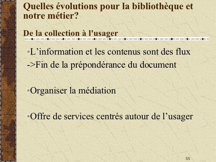 Quelles évolutions pour la bibliothèque et notre métier? De la collection à l'usager <ul><li>L'information et les contenus...