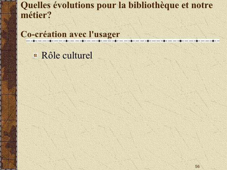 Quelles évolutions pour la bibliothèque et notre métier? Co-création avec l'usager <ul><li>Rôle culturel </li></ul>