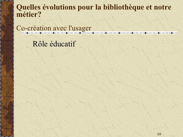 Quelles évolutions pour la bibliothèque et notre métier? Co-création avec l'usager <ul><li>Rôle éducatif </li></ul>