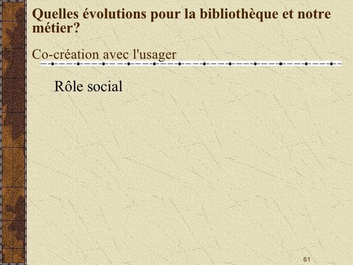 Quelles évolutions pour la bibliothèque et notre métier? Co-création avec l'usager <ul><li>Rôle social </li></ul>