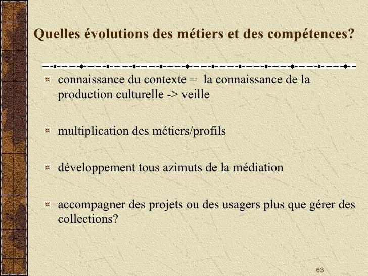 Quelles évolutions des métiers et des compétences? <ul><li>connaissance du contexte =  la connaissance de la production cu...