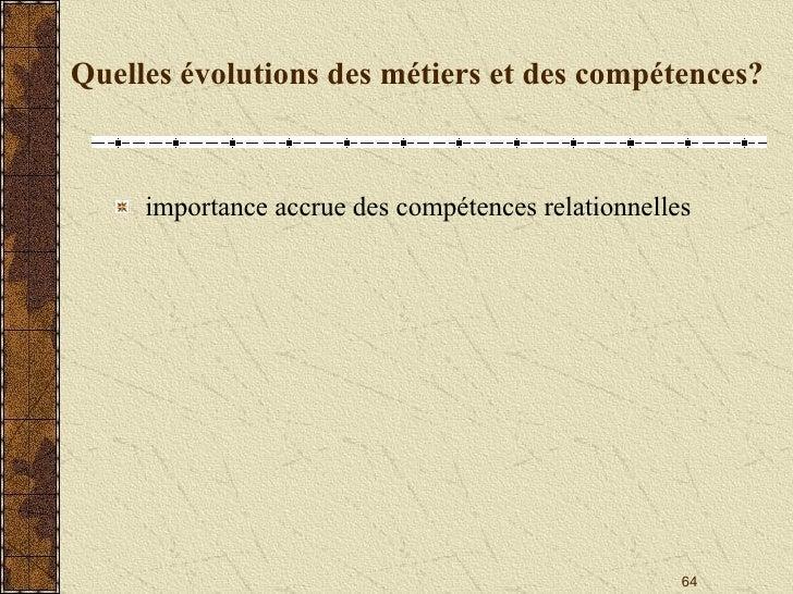 Quelles évolutions des métiers et des compétences? <ul><li>importance accrue des compétences relationnelles </li></ul>