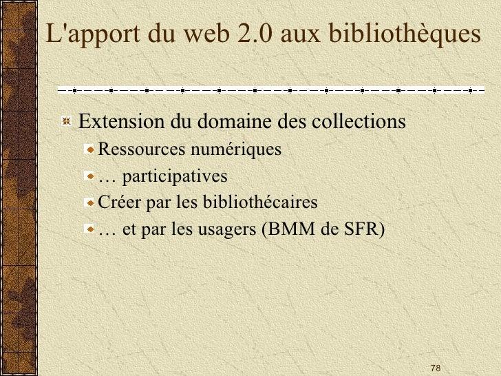 L'apport du web 2.0 aux bibliothèques <ul><li>Extension du domaine des collections </li></ul><ul><ul><li>Ressources numéri...
