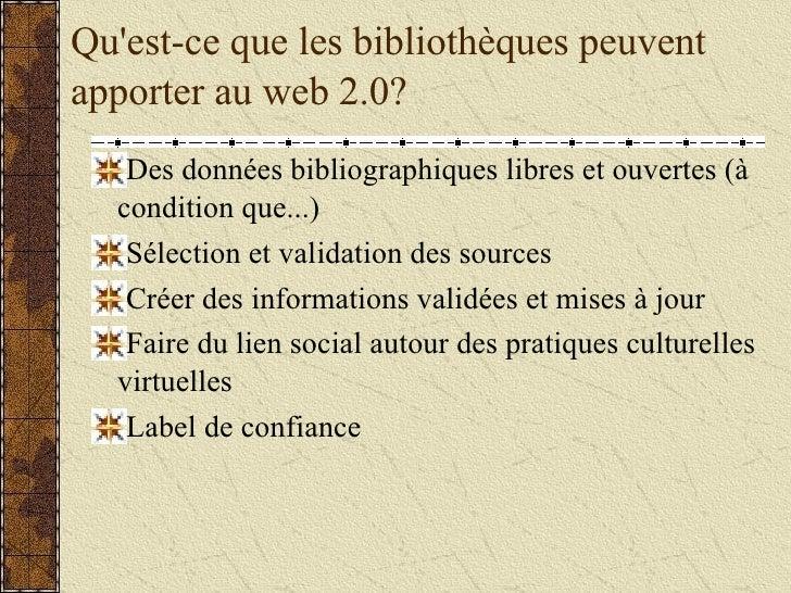 Qu'est-ce que les bibliothèques peuvent apporter au web 2.0? <ul><li>Des données bibliographiques libres et ouvertes (à co...
