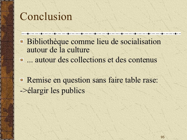 Conclusion <ul><li>Bibliothèque comme lieu de socialisation autour de la culture </li></ul><ul><li>... autour des collecti...