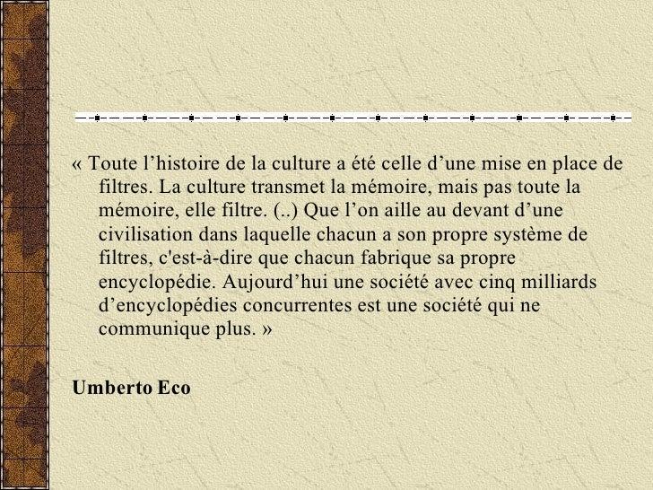 « Toute l'histoire de la culture a été celle d'une mise en place de filtres. La culture transmet la mémoire, mais pas tout...