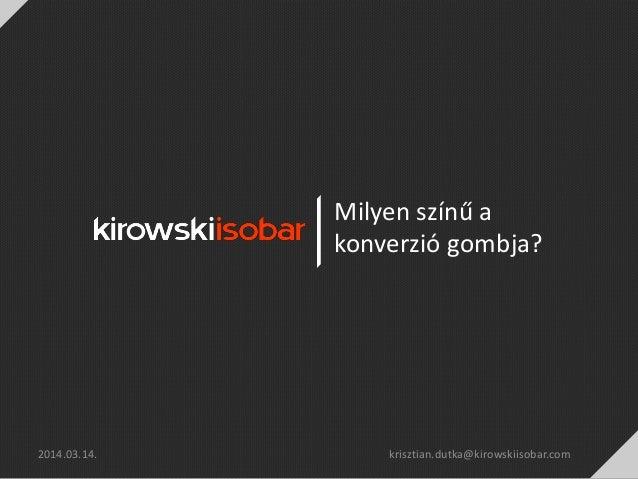 Milyen színű a konverzió gombja? 2014.03.14. krisztian.dutka@kirowskiisobar.com