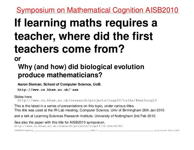 Symposium on Mathematical Cognition AISB2010 If learning maths requires a teacher, where did the first teachers come from? ...