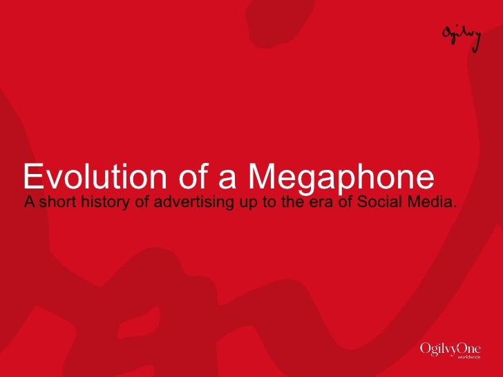 Evolution of a Megaphone A short history of advertising up to the era of Social Media.