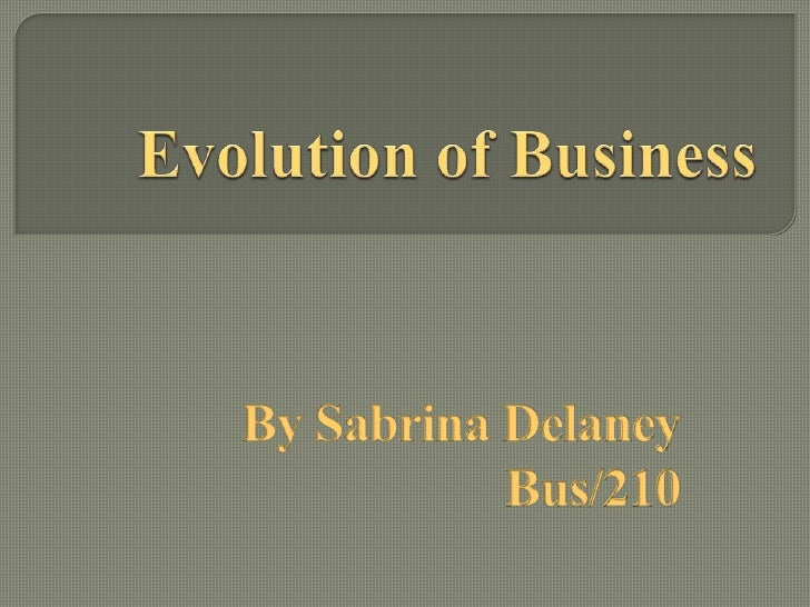Evolution of Business<br />By Sabrina Delaney<br />Bus/210<br />