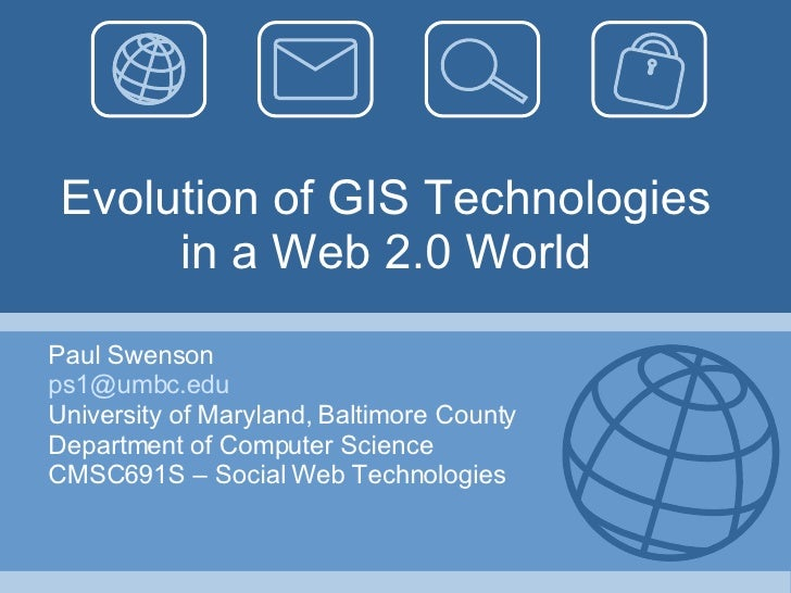 Evolution of GIS Technologies in a Web 2.0 World Paul Swenson [email_address] University of Maryland, Baltimore County Dep...