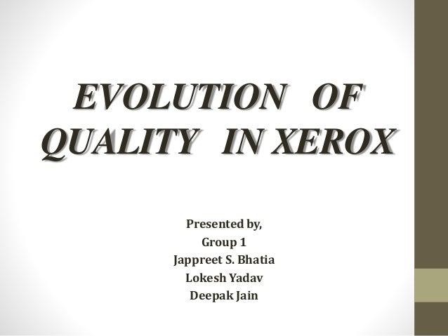 EVOLUTION OF QUALITY IN XEROX Presented by, Group 1 Jappreet S. Bhatia Lokesh Yadav Deepak Jain
