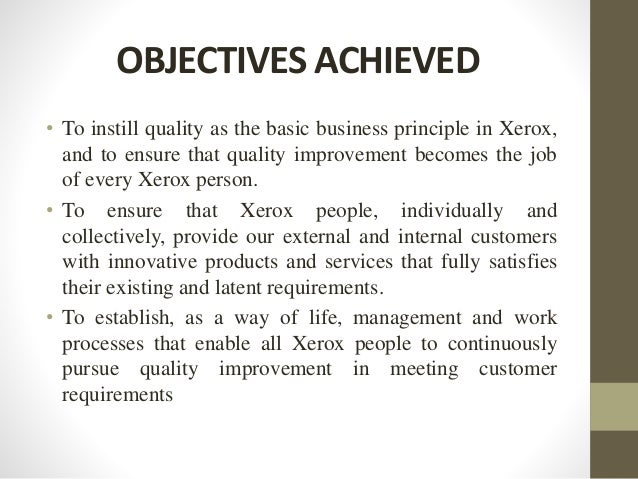 OBJECTIVES ACHIEVED • To instill quality as the basic business principle in Xerox, and to ensure that quality improvement ...