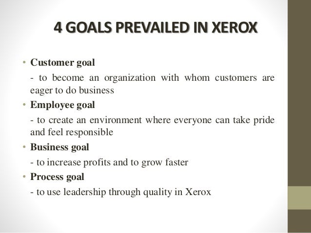4 GOALS PREVAILED IN XEROX • Customer goal - to become an organization with whom customers are eager to do business • Empl...