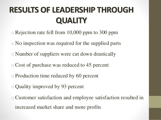RESULTS OF LEADERSHIP THROUGH QUALITY o Rejection rate fell from 10,000 ppm to 300 ppm o No inspection was required for th...