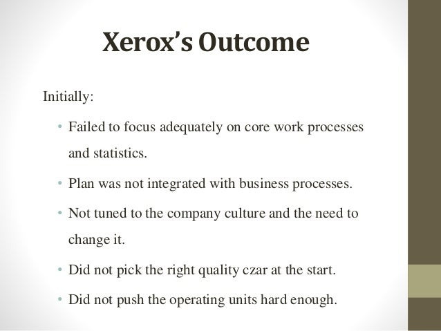 Xerox's Outcome Initially: • Failed to focus adequately on core work processes and statistics. • Plan was not integrated w...