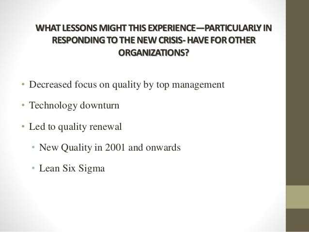 WHATLESSONSMIGHTTHISEXPERIENCE—PARTICULARLYIN RESPONDINGTOTHENEWCRISIS-HAVEFOROTHER ORGANIZATIONS? • Decreased focus on qu...