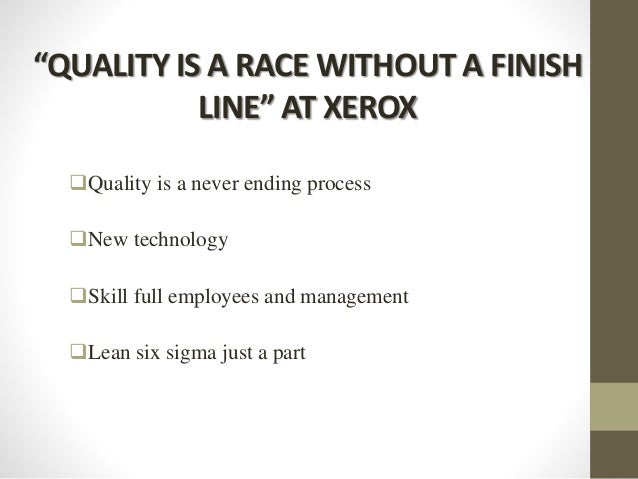 """""""QUALITY IS A RACE WITHOUT A FINISH LINE"""" AT XEROX Quality is a never ending process New technology Skill full employee..."""