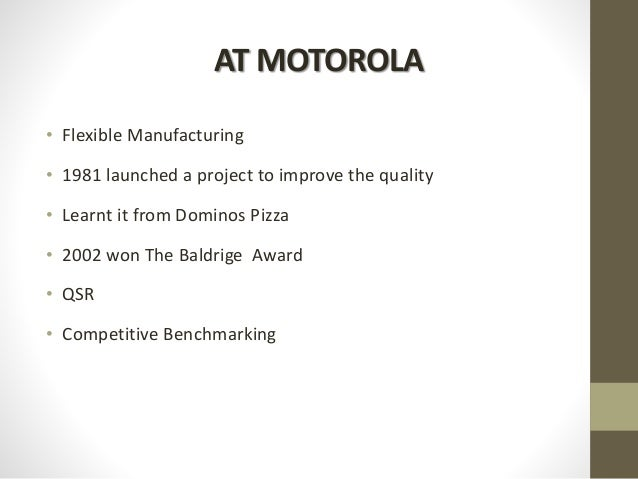 AT MOTOROLA • Flexible Manufacturing • 1981 launched a project to improve the quality • Learnt it from Dominos Pizza • 200...